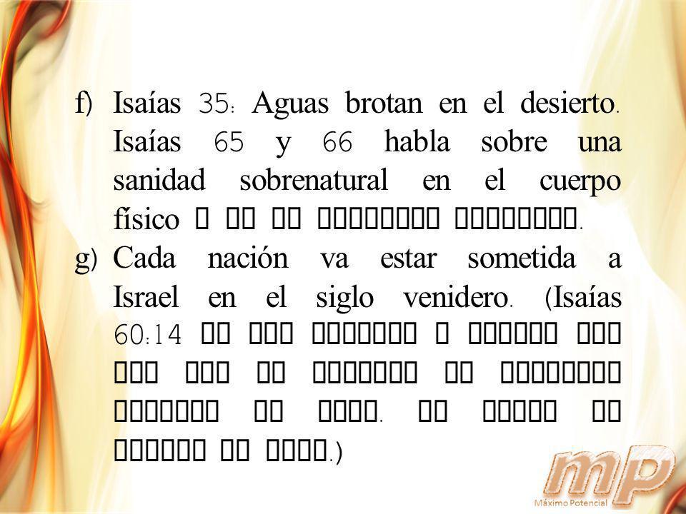 f)Isaías 35: Aguas brotan en el desierto. Isaías 65 y 66 habla sobre una sanidad sobrenatural en el cuerpo físico y en el ambiente terrenal. g)Cada na