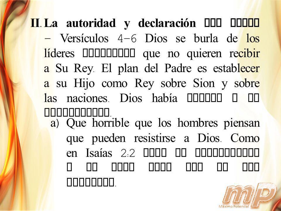 II.La autoridad y declaración del Padre - Versículos 4-6 Dios se burla de los líderes mundiales que no quieren recibir a Su Rey. El plan del Padre es