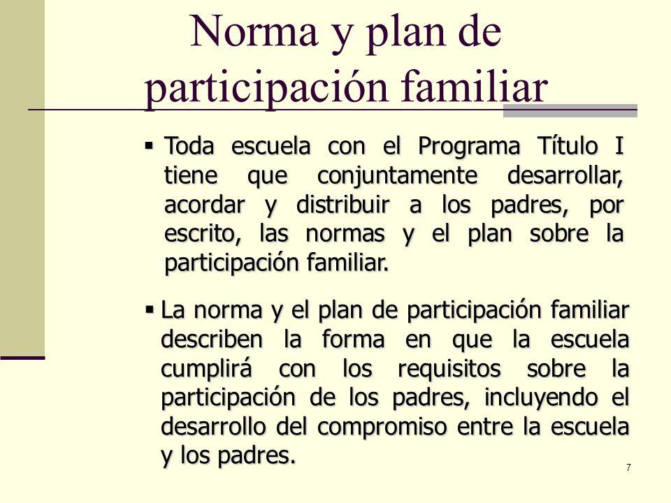 7 Norma y plan de participación familiar Toda escuela con el Programa Título I tiene que conjuntamente desarrollar, acordar y distribuir a los padres, por escrito, las normas y el plan sobre la participación familiar.