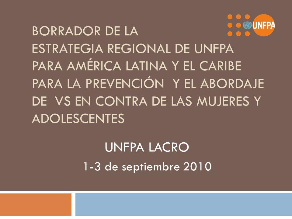 BORRADOR DE LA ESTRATEGIA REGIONAL DE UNFPA PARA AMÉRICA LATINA Y EL CARIBE PARA LA PREVENCIÓN Y EL ABORDAJE DE VS EN CONTRA DE LAS MUJERES Y ADOLESCENTES UNFPA LACRO 1-3 de septiembre 2010