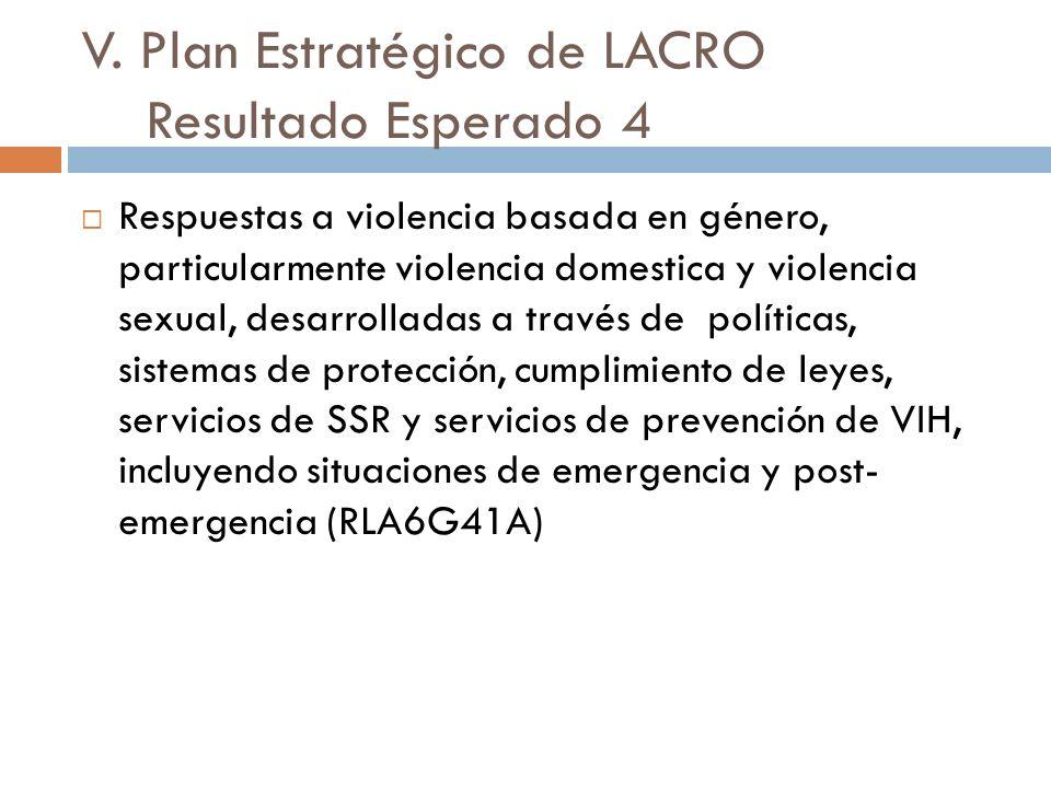 V. Plan Estratégico de LACRO Resultado Esperado 4 Respuestas a violencia basada en género, particularmente violencia domestica y violencia sexual, des