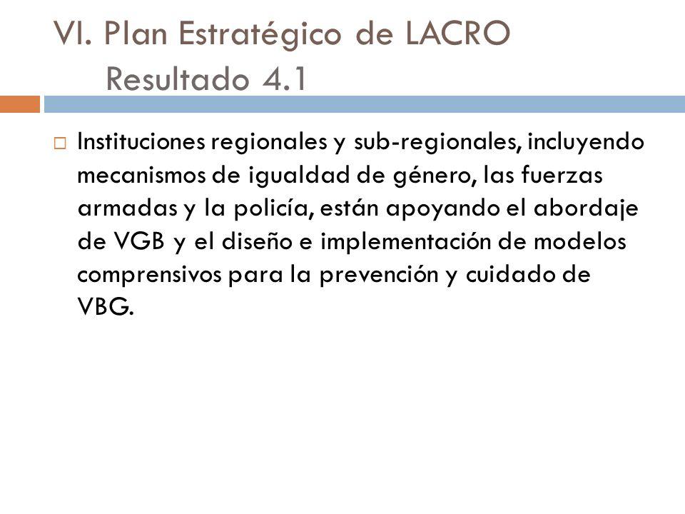 VI. Plan Estratégico de LACRO Resultado 4.1 Instituciones regionales y sub-regionales, incluyendo mecanismos de igualdad de género, las fuerzas armada