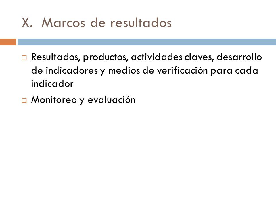 X. Marcos de resultados Resultados, productos, actividades claves, desarrollo de indicadores y medios de verificación para cada indicador Monitoreo y