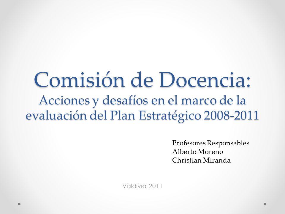 Comisión de Docencia: Acciones y desafíos en el marco de la evaluación del Plan Estratégico 2008-2011 Valdivia 2011 Profesores Responsables Alberto Moreno Christian Miranda