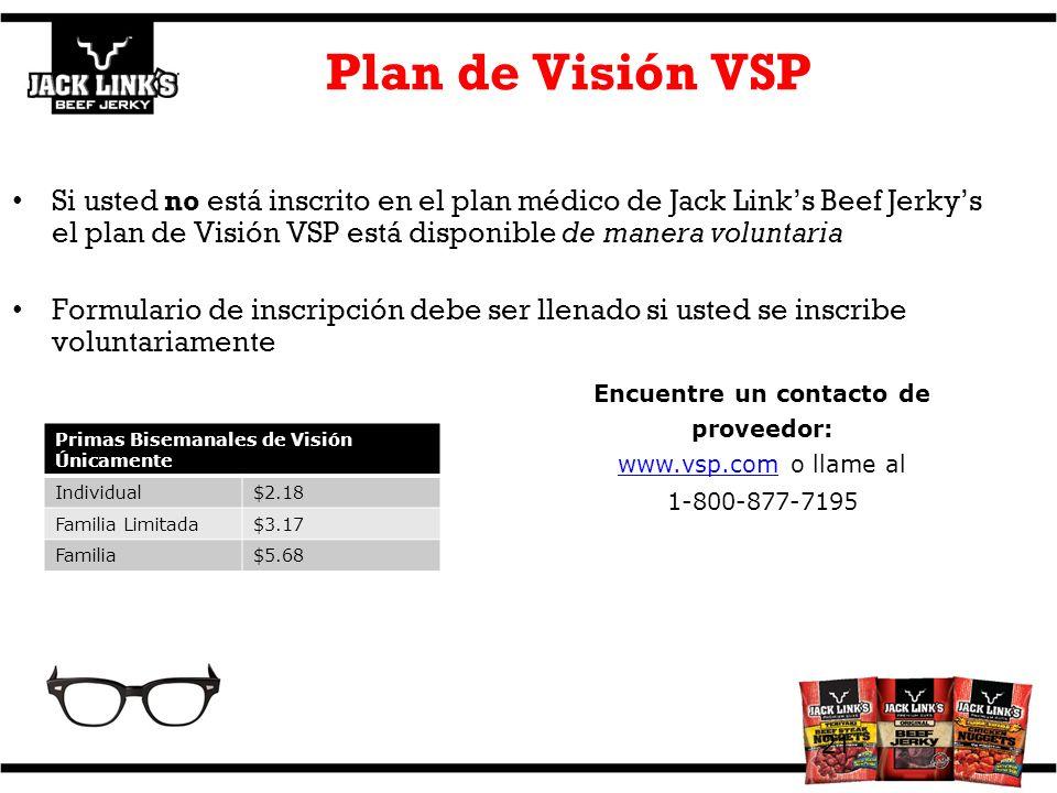 Plan de Visión VSP Si usted no está inscrito en el plan médico de Jack Links Beef Jerkys el plan de Visión VSP está disponible de manera voluntaria Formulario de inscripción debe ser llenado si usted se inscribe voluntariamente 21 Encuentre un contacto de proveedor: www.vsp.comwww.vsp.com o llame al 1-800-877-7195 Primas Bisemanales de Visión Únicamente Individual$2.18 Familia Limitada$3.17 Familia$5.68