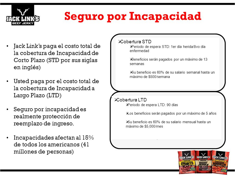 Seguro por Incapacidad 25 STD coverage STD waiting period: 1 st day injury/8 th day sickness Benefits will be paid for a maximum of 13 weeks Your bene