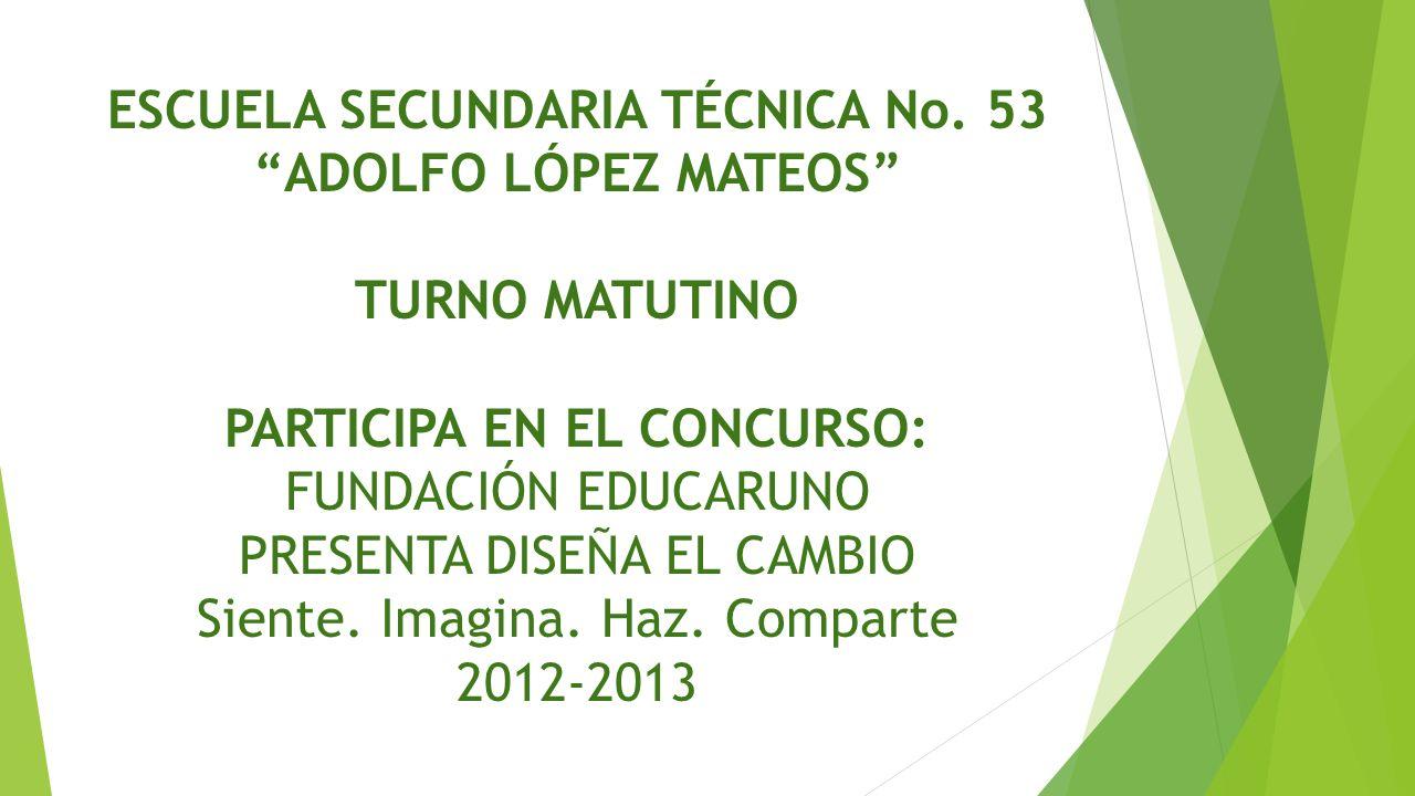 ESCUELA SECUNDARIA TÉCNICA No. 53 ADOLFO LÓPEZ MATEOS TURNO MATUTINO PARTICIPA EN EL CONCURSO: FUNDACIÓN EDUCARUNO PRESENTA DISEÑA EL CAMBIO Siente. I