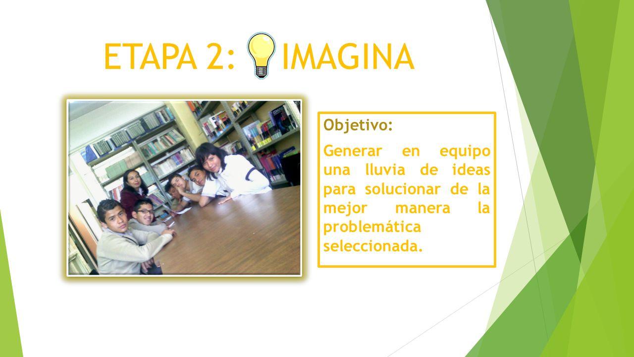 ETAPA 2: IMAGINA Objetivo: Generar en equipo una lluvia de ideas para solucionar de la mejor manera la problemática seleccionada.