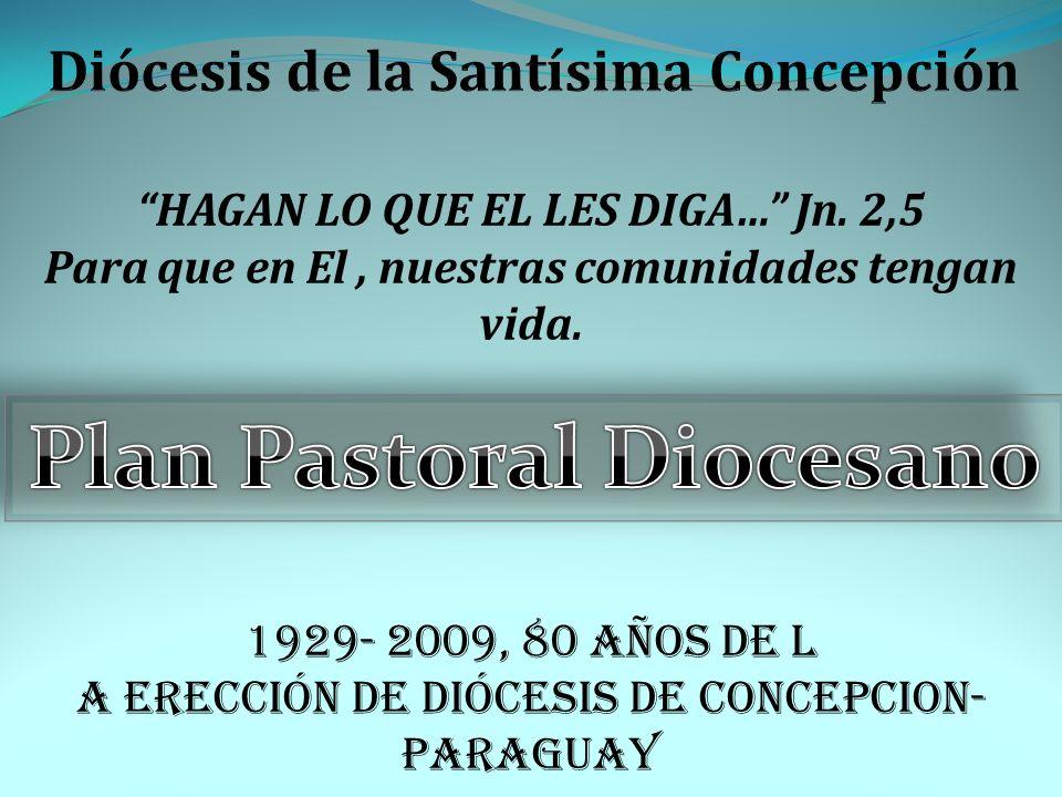 HAGAN LO QUE EL LES DIGA… Jn. 2,5 Para que en El, nuestras comunidades tengan vida. 1929- 2009, 80 años de l a erección de Diócesis de CONCEPCION- PAR