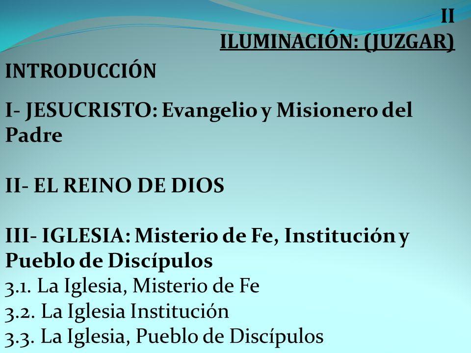 II ILUMINACIÓN: (JUZGAR) INTRODUCCIÓN I- JESUCRISTO: Evangelio y Misionero del Padre II- EL REINO DE DIOS III- IGLESIA: Misterio de Fe, Institución y