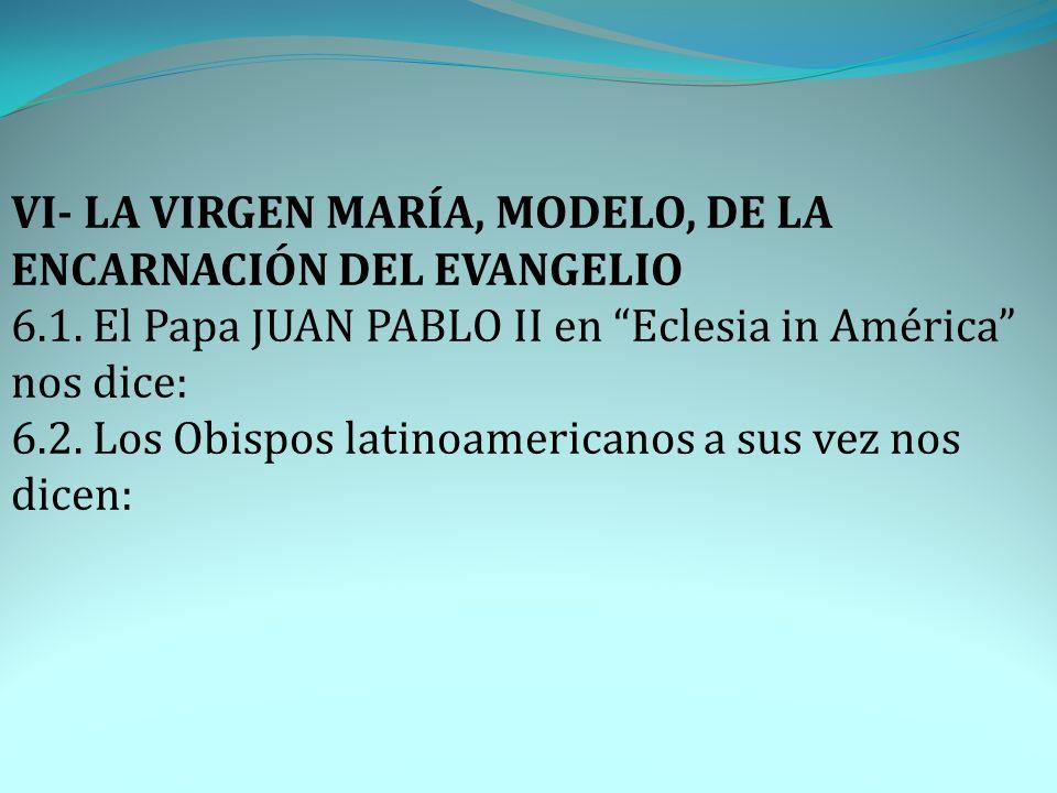 VI- LA VIRGEN MARÍA, MODELO, DE LA ENCARNACIÓN DEL EVANGELIO 6.1. El Papa JUAN PABLO II en Eclesia in América nos dice: 6.2. Los Obispos latinoamerica