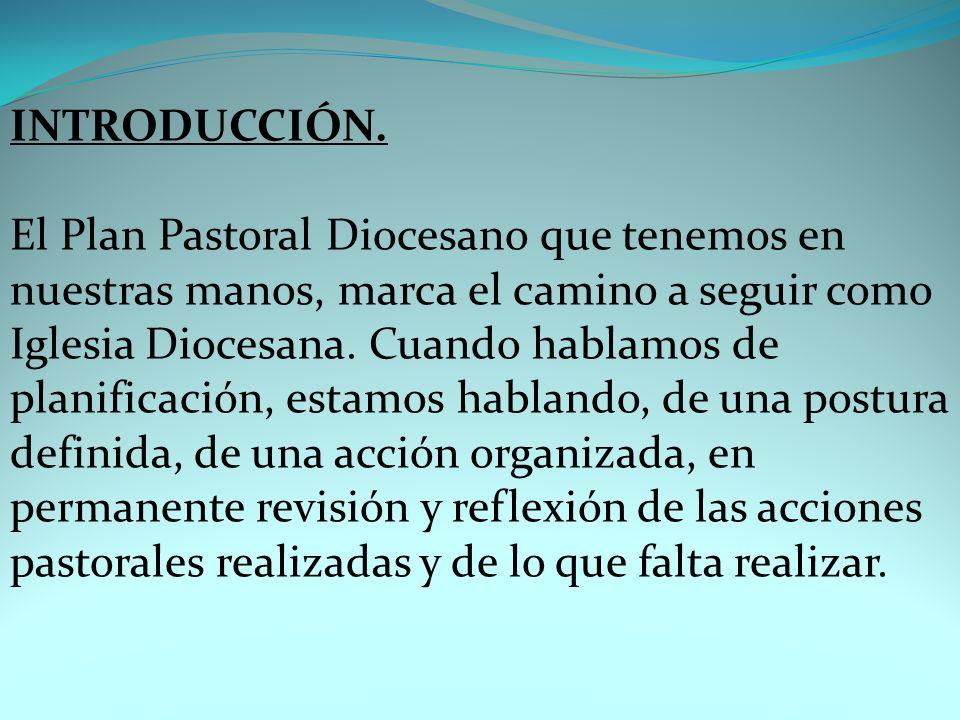 INTRODUCCIÓN. El Plan Pastoral Diocesano que tenemos en nuestras manos, marca el camino a seguir como Iglesia Diocesana. Cuando hablamos de planificac