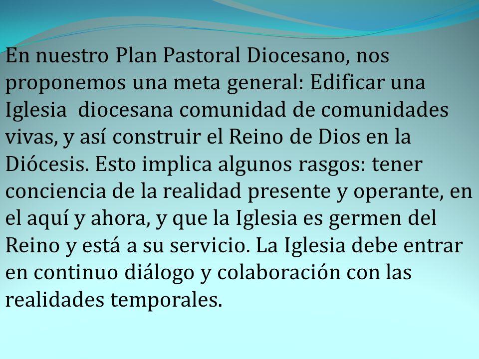 En nuestro Plan Pastoral Diocesano, nos proponemos una meta general: Edificar una Iglesia diocesana comunidad de comunidades vivas, y así construir el