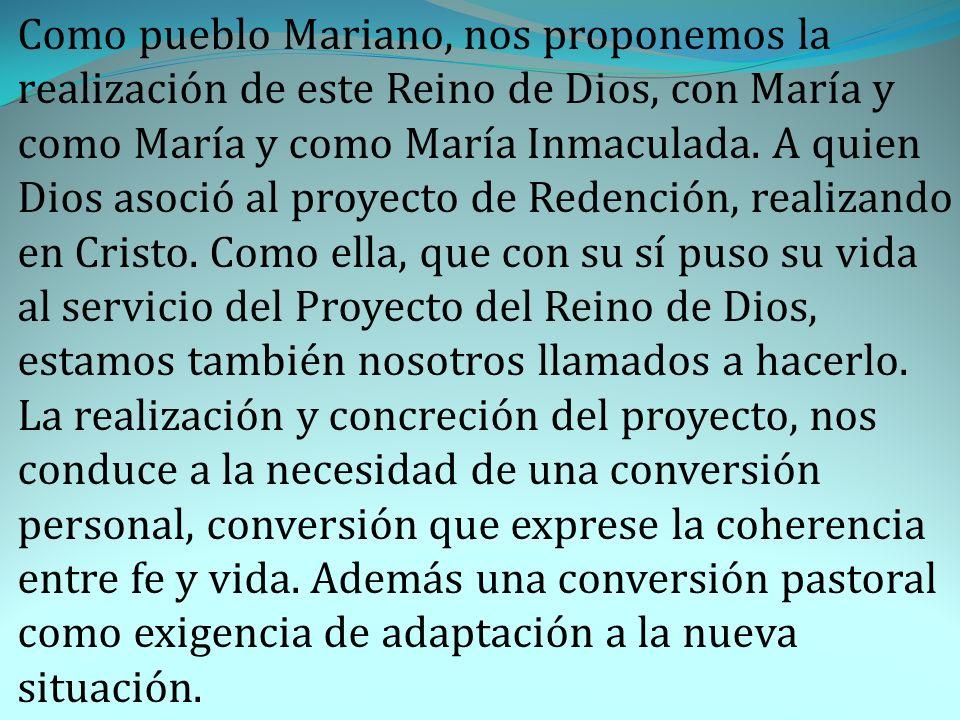 Como pueblo Mariano, nos proponemos la realización de este Reino de Dios, con María y como María y como María Inmaculada. A quien Dios asoció al proye
