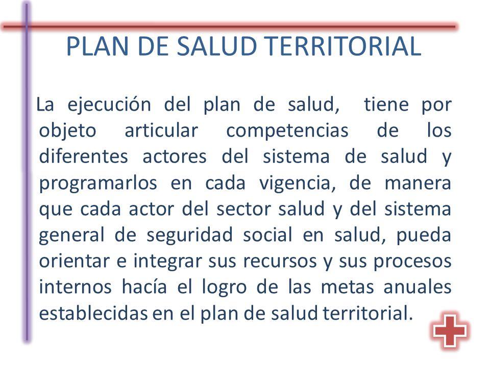 PLAN DE SALUD TERRITORIAL La ejecución del plan de salud, tiene por objeto articular competencias de los diferentes actores del sistema de salud y pro