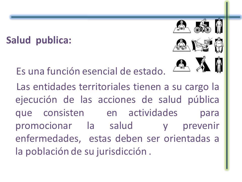 Salud publica: Es una función esencial de estado. Las entidades territoriales tienen a su cargo la ejecución de las acciones de salud pública que cons
