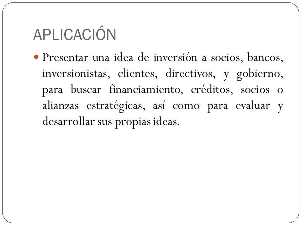 APLICACIÓN Presentar una idea de inversión a socios, bancos, inversionistas, clientes, directivos, y gobierno, para buscar financiamiento, créditos, s