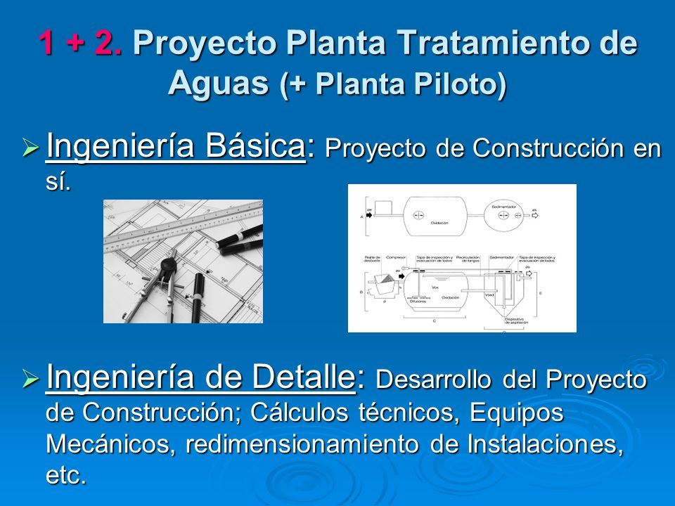 1 + 2. Proyecto Planta Tratamiento de Aguas (+ Planta Piloto) Ingeniería Básica: Proyecto de Construcción en sí. Ingeniería Básica: Proyecto de Constr
