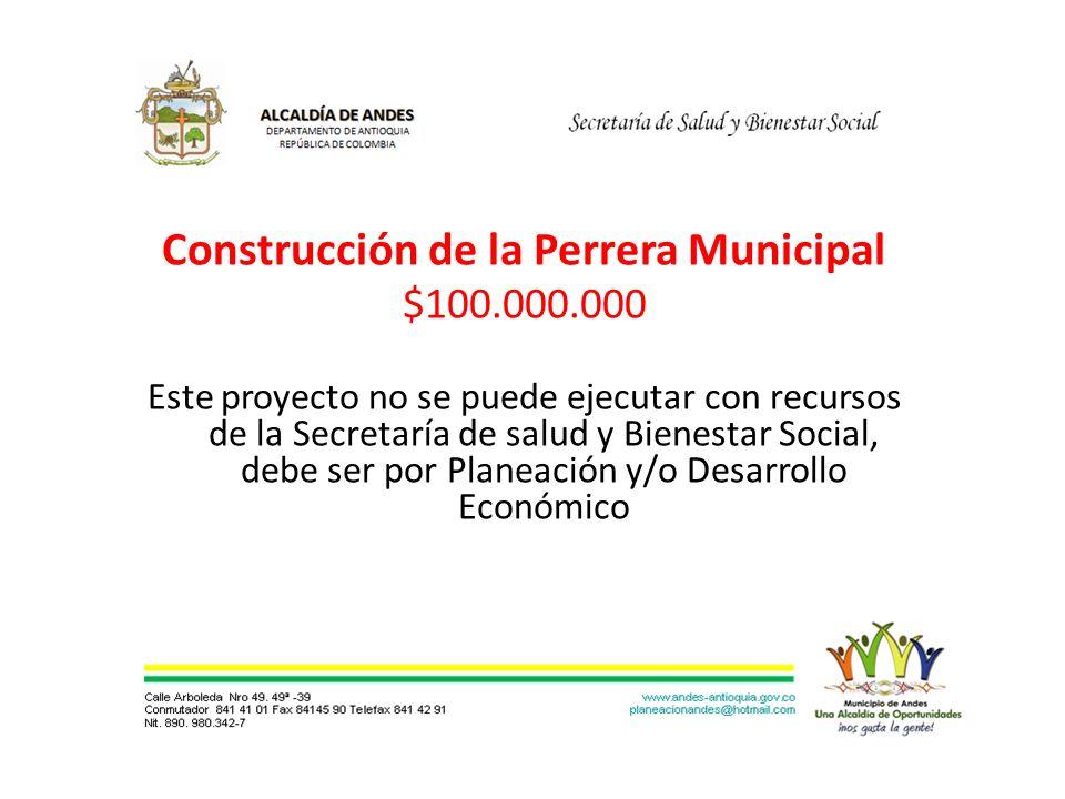 Construcción de la Perrera Municipal $100.000.000 Este proyecto no se puede ejecutar con recursos de la Secretaría de salud y Bienestar Social, debe ser por Planeación y/o Desarrollo Económico