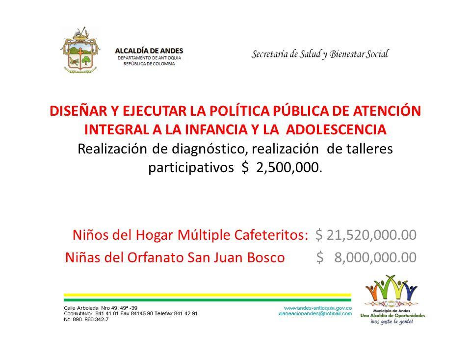 DISEÑAR Y EJECUTAR LA POLÍTICA PÚBLICA DE ATENCIÓN INTEGRAL A LA INFANCIA Y LA ADOLESCENCIA Realización de diagnóstico, realización de talleres participativos $ 2,500,000.
