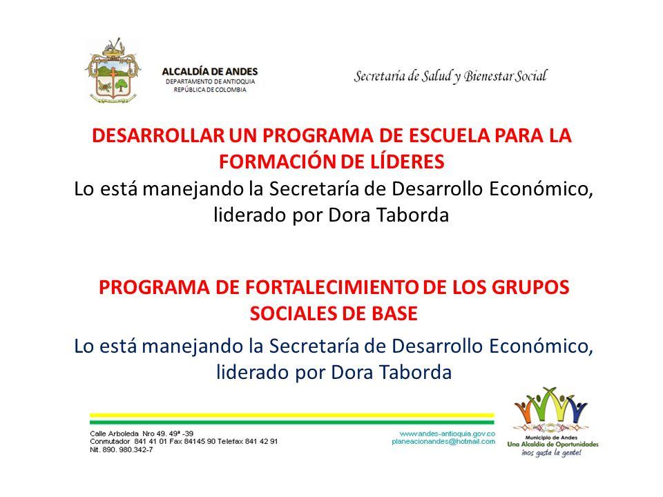 DESARROLLAR UN PROGRAMA DE ESCUELA PARA LA FORMACIÓN DE LÍDERES Lo está manejando la Secretaría de Desarrollo Económico, liderado por Dora Taborda PROGRAMA DE FORTALECIMIENTO DE LOS GRUPOS SOCIALES DE BASE Lo está manejando la Secretaría de Desarrollo Económico, liderado por Dora Taborda
