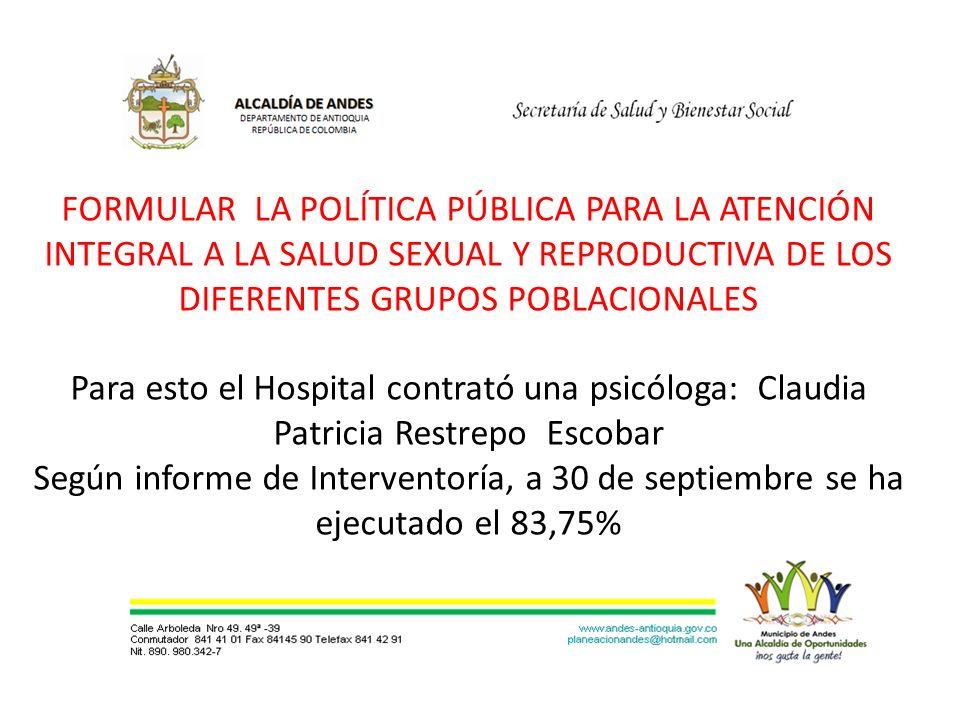 FORMULAR LA POLÍTICA PÚBLICA PARA LA ATENCIÓN INTEGRAL A LA SALUD SEXUAL Y REPRODUCTIVA DE LOS DIFERENTES GRUPOS POBLACIONALES Para esto el Hospital contrató una psicóloga: Claudia Patricia Restrepo Escobar Según informe de Interventoría, a 30 de septiembre se ha ejecutado el 83,75%