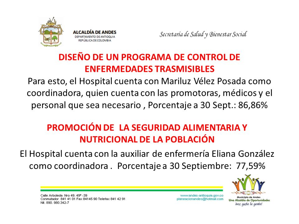 DISEÑO DE UN PROGRAMA DE CONTROL DE ENFERMEDADES TRASMISIBLES Para esto, el Hospital cuenta con Mariluz Vélez Posada como coordinadora, quien cuenta con las promotoras, médicos y el personal que sea necesario, Porcentaje a 30 Sept.: 86,86% PROMOCIÓN DE LA SEGURIDAD ALIMENTARIA Y NUTRICIONAL DE LA POBLACIÓN El Hospital cuenta con la auxiliar de enfermería Eliana González como coordinadora.