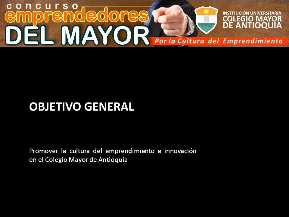 OBJETIVO GENERAL Promover la cultura del emprendimiento e innovación en el Colegio Mayor de Antioquia