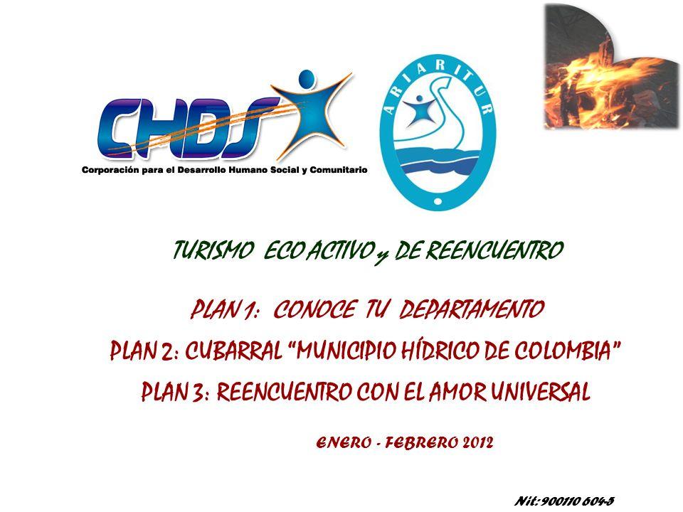 Nit: 900110 604-5 TURISMO ECO ACTIVO y DE REENCUENTRO PLAN 1: CONOCE TU DEPARTAMENTO PLAN 2: CUBARRAL MUNICIPIO HÍDRICO DE COLOMBIA PLAN 3: REENCUENTRO CON EL AMOR UNIVERSAL ENERO - FEBRERO 2012