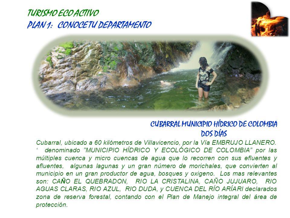 TURISMO ECO ACTIVO PLAN 1: CONOCE TU DEPARTAMENTO CUBARRAL MUNICIPIO HÍDRICO DE COLOMBIA DOS DÍAS Cubarral, ubicado a 60 kilómetros de Villavicencio, por la Vía EMBRUJO LLANERO.