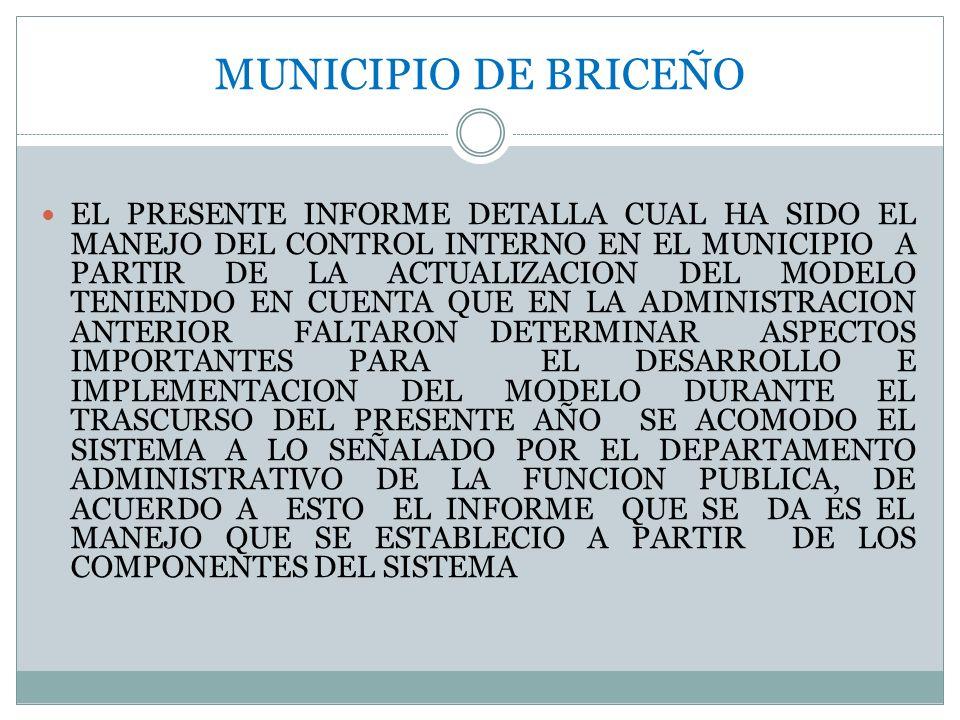 EL PRESENTE INFORME DETALLA CUAL HA SIDO EL MANEJO DEL CONTROL INTERNO EN EL MUNICIPIO A PARTIR DE LA ACTUALIZACION DEL MODELO TENIENDO EN CUENTA QUE EN LA ADMINISTRACION ANTERIOR FALTARON DETERMINAR ASPECTOS IMPORTANTES PARA EL DESARROLLO E IMPLEMENTACION DEL MODELO DURANTE EL TRASCURSO DEL PRESENTE AÑO SE ACOMODO EL SISTEMA A LO SEÑALADO POR EL DEPARTAMENTO ADMINISTRATIVO DE LA FUNCION PUBLICA, DE ACUERDO A ESTO EL INFORME QUE SE DA ES EL MANEJO QUE SE ESTABLECIO A PARTIR DE LOS COMPONENTES DEL SISTEMA