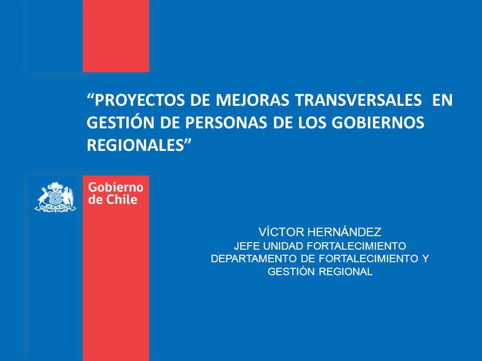 PROYECTOS DE MEJORAS TRANSVERSALES EN GESTIÓN DE PERSONAS DE LOS GOBIERNOS REGIONALES VÍCTOR HERNÁNDEZ JEFE UNIDAD FORTALECIMIENTO DEPARTAMENTO DE FORTALECIMIENTO Y GESTIÓN REGIONAL