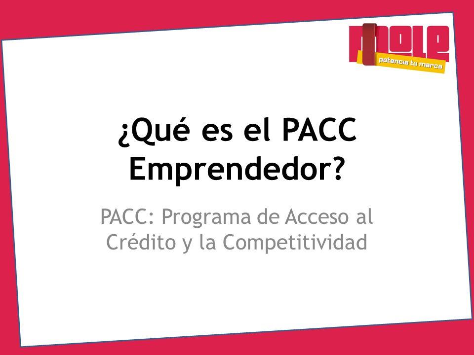 ¿Qué es el PACC Emprendedor? PACC: Programa de Acceso al Crédito y la Competitividad