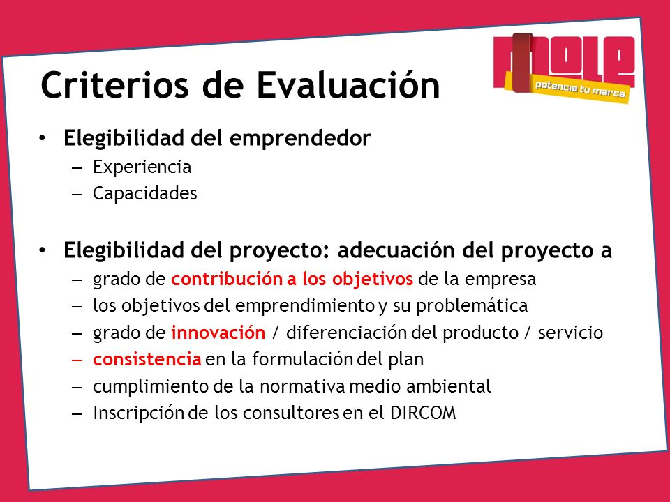 Criterios de Evaluación Elegibilidad del emprendedor – Experiencia – Capacidades Elegibilidad del proyecto: adecuación del proyecto a – grado de contr