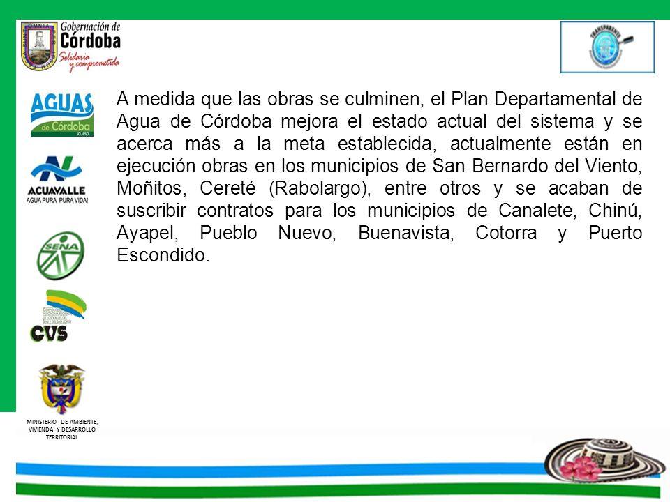 MINISTERIO DE AMBIENTE, VIVIENDA Y DESARROLLO TERRITORIAL A medida que las obras se culminen, el Plan Departamental de Agua de Córdoba mejora el estad