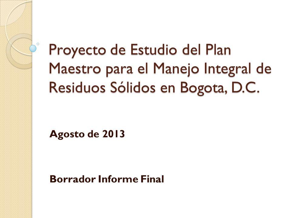 Proyecto de Estudio del Plan Maestro para el Manejo Integral de Residuos Sólidos en Bogota, D.C. Agosto de 2013 Borrador Informe Final