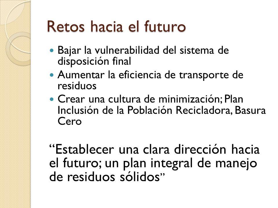 Retos hacia el futuro Bajar la vulnerabilidad del sistema de disposición final Aumentar la eficiencia de transporte de residuos Crear una cultura de m