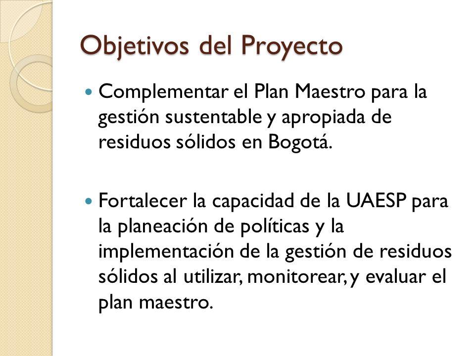 Objetivos del Proyecto Complementar el Plan Maestro para la gestión sustentable y apropiada de residuos sólidos en Bogotá. Fortalecer la capacidad de