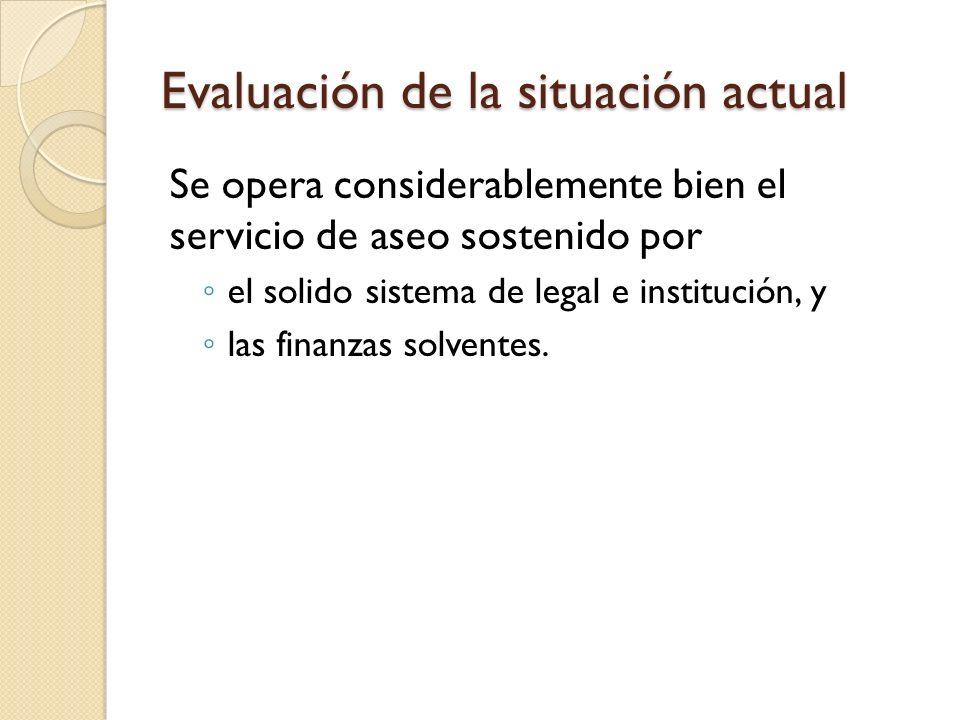 Evaluación de la situación actual Se opera considerablemente bien el servicio de aseo sostenido por el solido sistema de legal e institución, y las fi