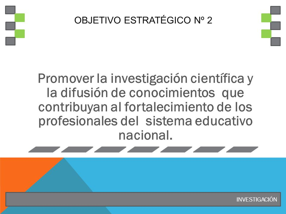 OBJETIVO ESTRATÉGICO Nº 2 Promover la investigación científica y la difusión de conocimientos que contribuyan al fortalecimiento de los profesionales del sistema educativo nacional.