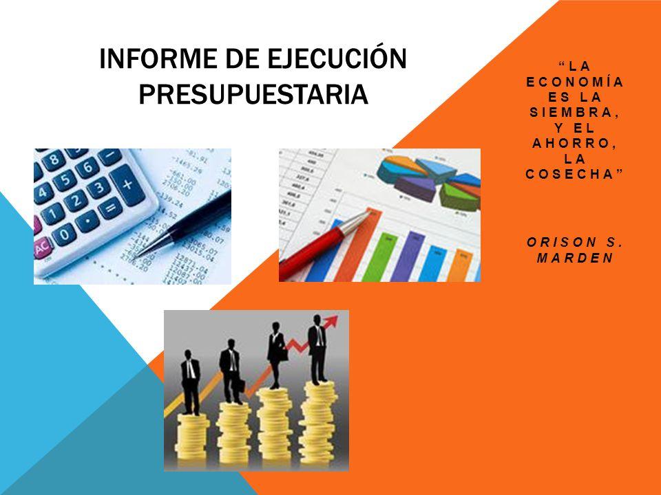 INFORME DE EJECUCIÓN PRESUPUESTARIA LA ECONOMÍA ES LA SIEMBRA, Y EL AHORRO, LA COSECHA ORISON S. MARDEN