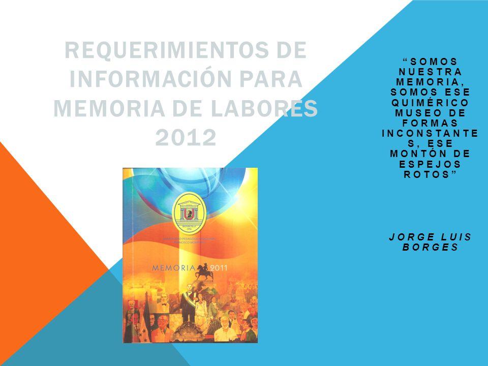 SOMOS NUESTRA MEMORIA, SOMOS ESE QUIMÉRICO MUSEO DE FORMAS INCONSTANTE S, ESE MONTÓN DE ESPEJOS ROTOS JORGE LUIS BORGES REQUERIMIENTOS DE INFORMACIÓN PARA MEMORIA DE LABORES 2012