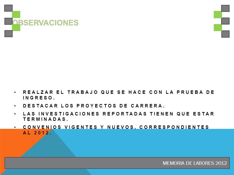MEMORIA DE LABORES 2012 OBSERVACIONES REALZAR EL TRABAJO QUE SE HACE CON LA PRUEBA DE INGRESO. DESTACAR LOS PROYECTOS DE CARRERA. LAS INVESTIGACIONES