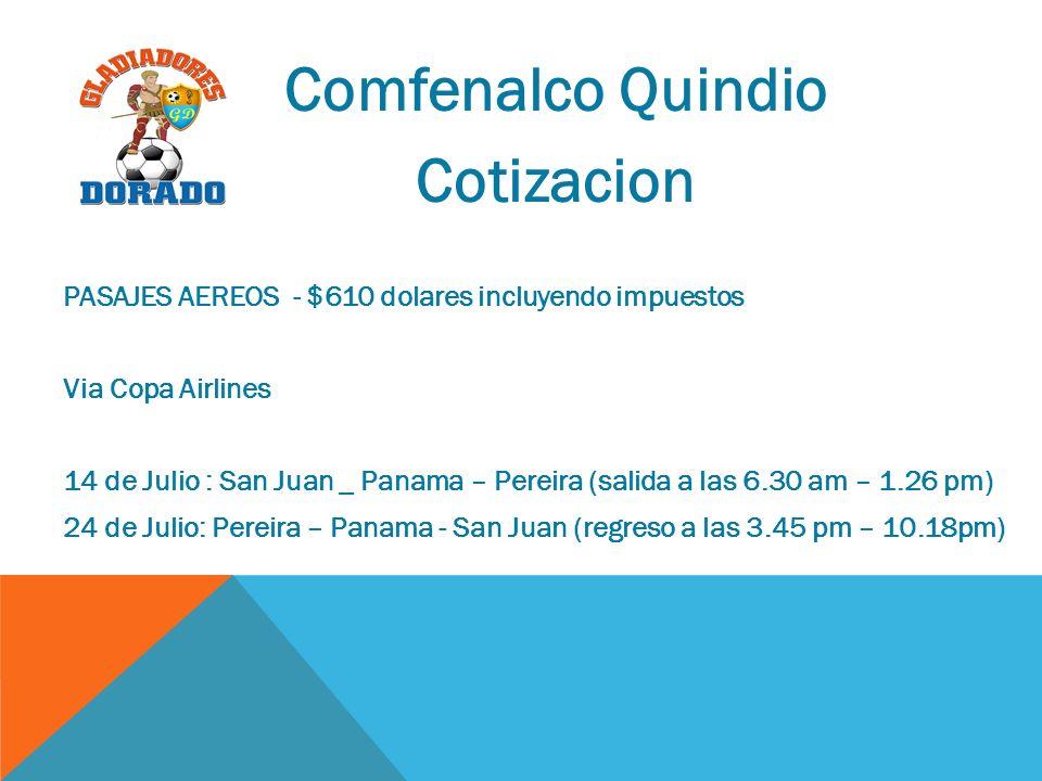 Comfenalco Quindio Cotizacion PASAJES AEREOS - $610 dolares incluyendo impuestos Via Copa Airlines 14 de Julio : San Juan _ Panama – Pereira (salida a las 6.30 am – 1.26 pm) 24 de Julio: Pereira – Panama - San Juan (regreso a las 3.45 pm – 10.18pm)