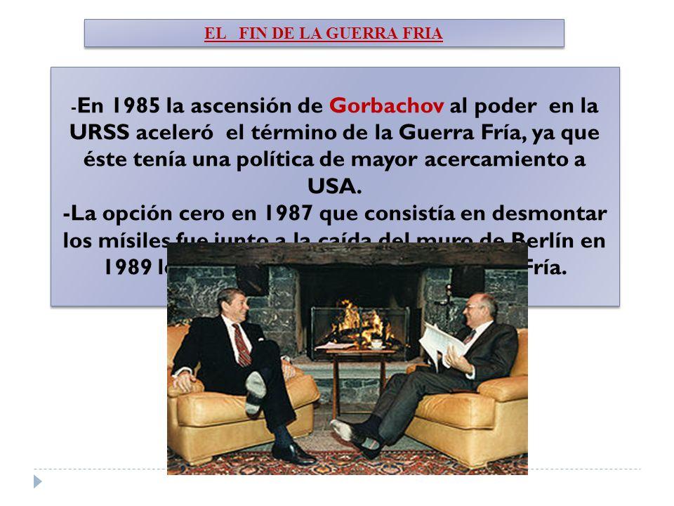 EL FIN DE LA GUERRA FRIA - En 1985 la ascensión de Gorbachov al poder en la URSS aceleró el término de la Guerra Fría, ya que éste tenía una política