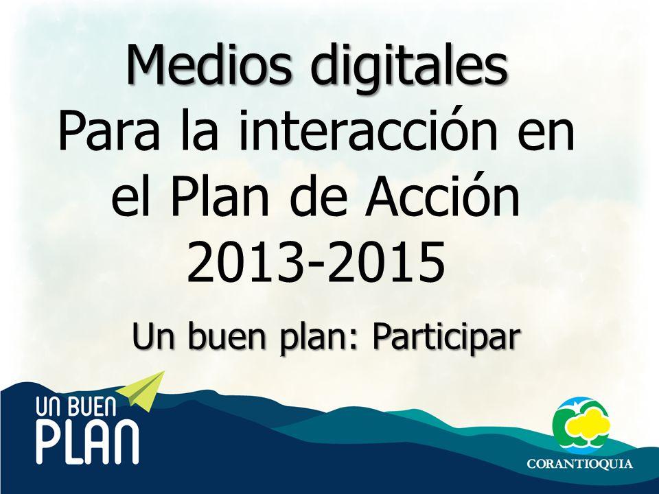 Medios Digitales Comunicaciones Corantioquia Medios digitales Para la interacción en el Plan de Acción 2013-2015 Un buen plan: Participar