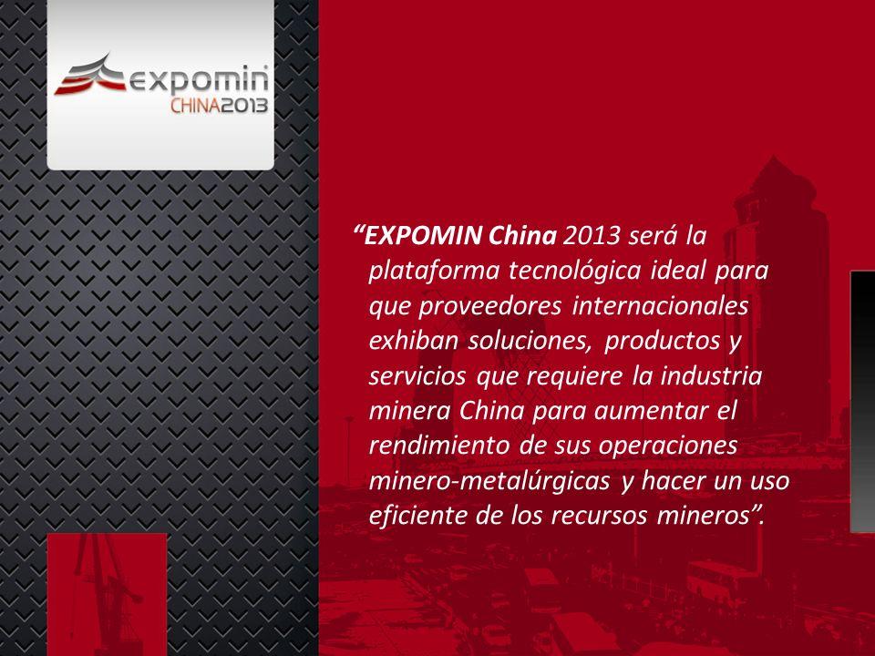 EXPOMIN China 2013 será la plataforma tecnológica ideal para que proveedores internacionales exhiban soluciones, productos y servicios que requiere la industria minera China para aumentar el rendimiento de sus operaciones minero-metalúrgicas y hacer un uso eficiente de los recursos mineros.
