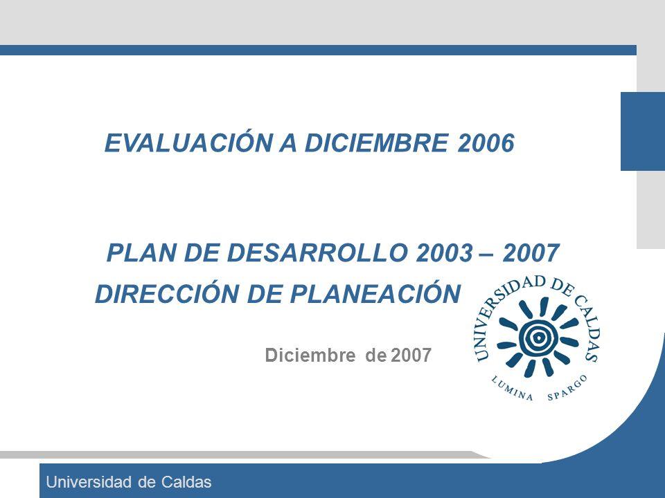 Universidad de Caldas PLAN DE DESARROLLO 2003 – 2007 Diciembre de 2007 DIRECCIÓN DE PLANEACIÓN EVALUACIÓN A DICIEMBRE 2006