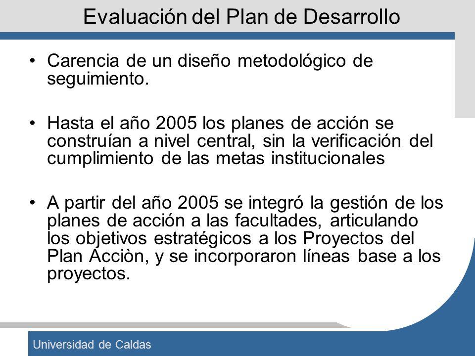 Universidad de Caldas Evaluación del Plan de Desarrollo Carencia de un diseño metodológico de seguimiento. Hasta el año 2005 los planes de acción se c