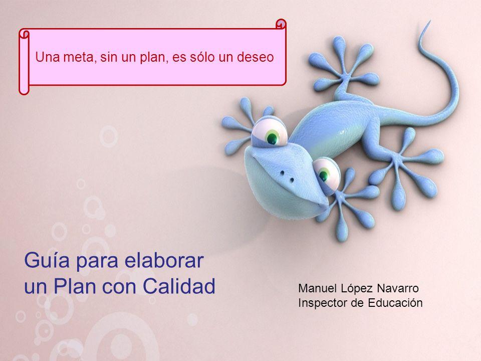 Guía para elaborar un Plan con Calidad Manuel López Navarro Inspector de Educación Una meta, sin un plan, es sólo un deseo